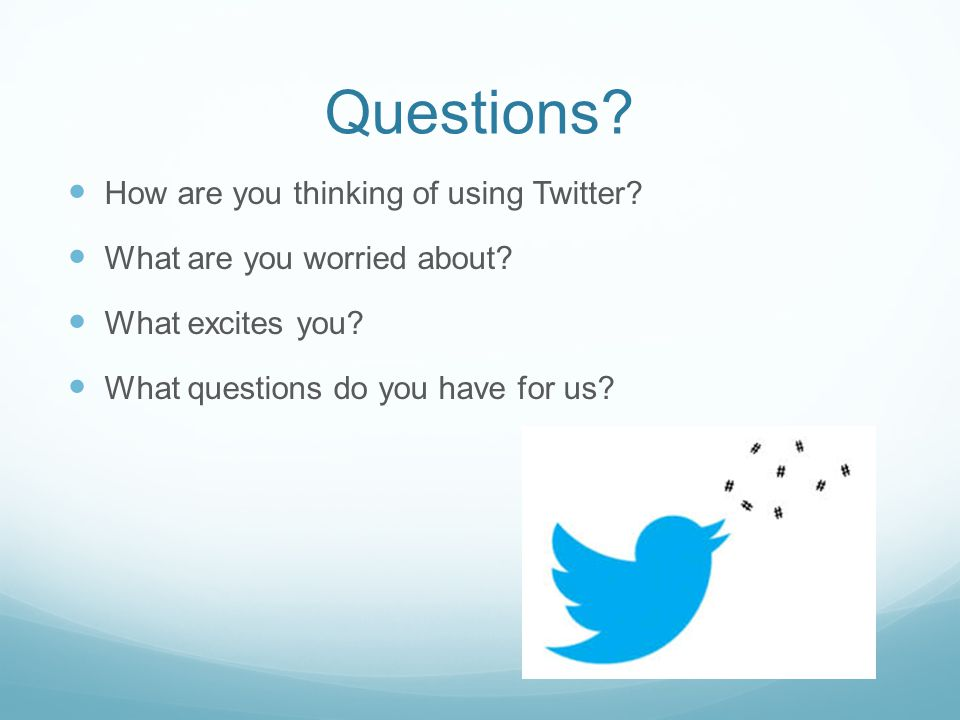 Questions. How are you thinking of using Twitter.