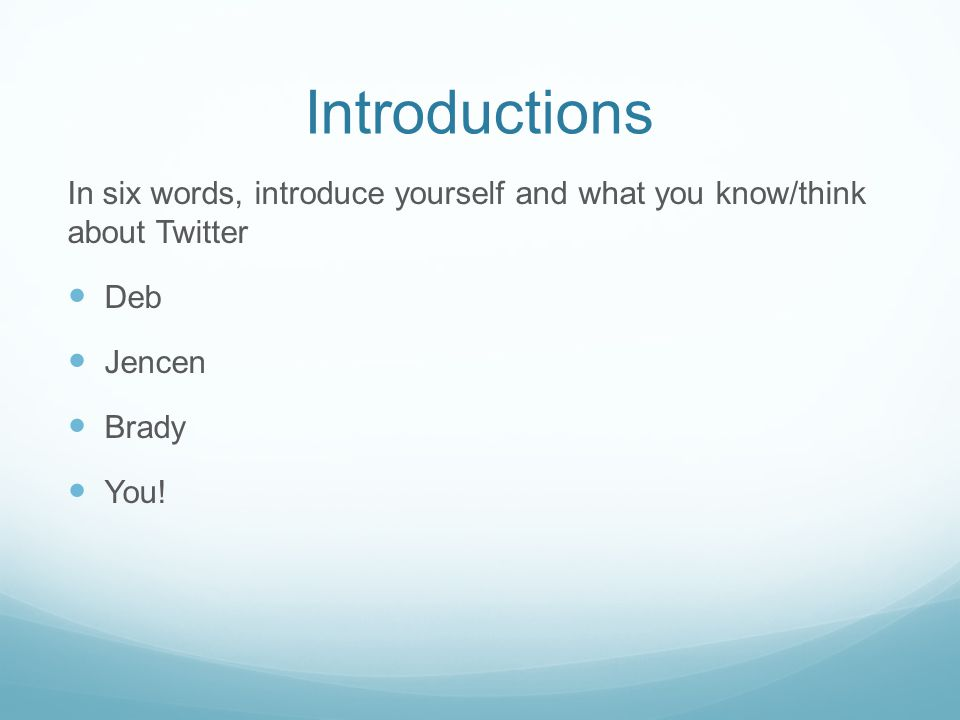 Introductions In six words, introduce yourself and what you know/think about Twitter Deb Jencen Brady You!