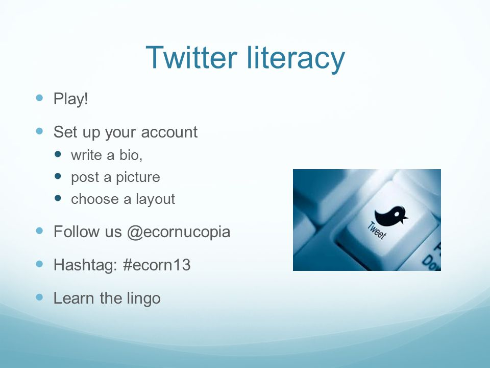 Twitter literacy Play! Set up your account write a bio, post a picture choose a layout Follow us @ecornucopia Hashtag: #ecorn13 Learn the lingo
