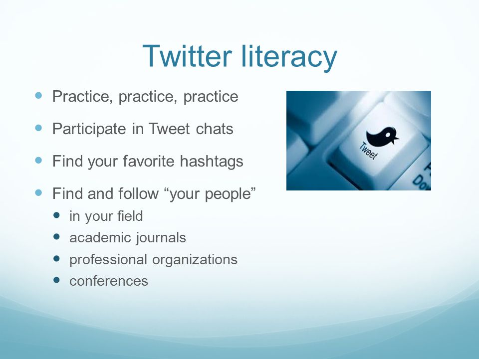 Twitter literacy Practice, practice, practice Participate in Tweet chats Find your favorite hashtags Find and follow your people in your field academic journals professional organizations conferences