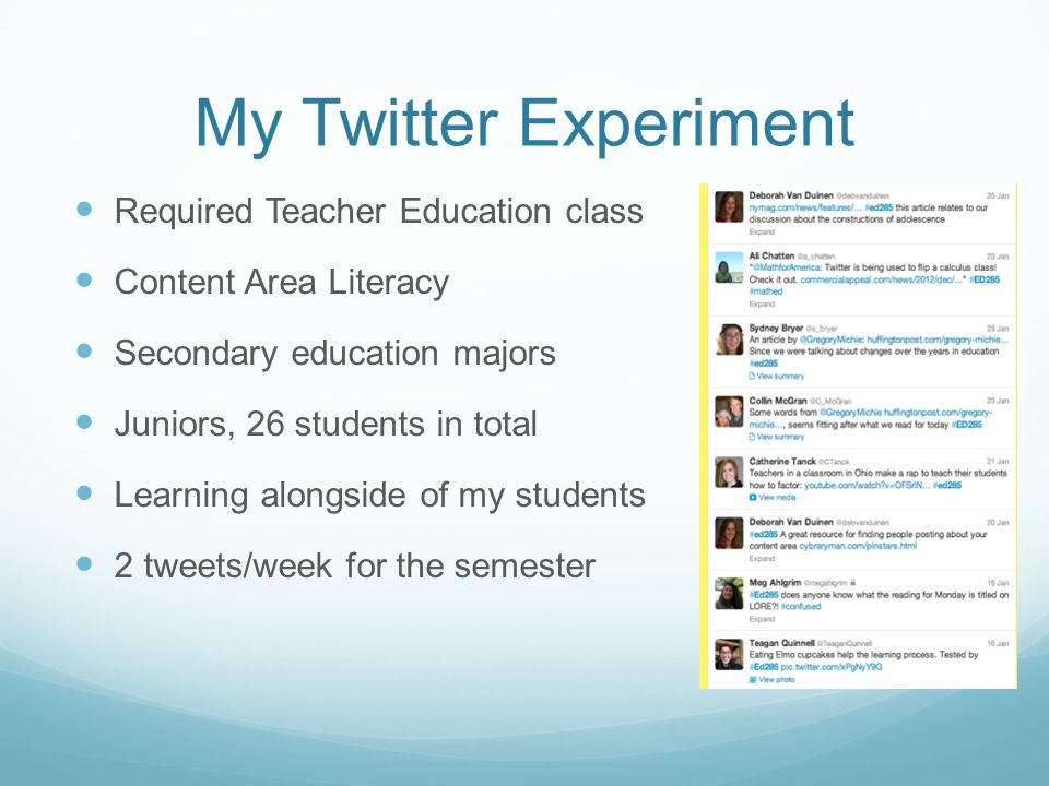 My Twitter Experiment Required Teacher Education class Content Area Literacy Secondary education majors Juniors, 26 students in total Learning alongside of my students 2 tweets/week for the semester
