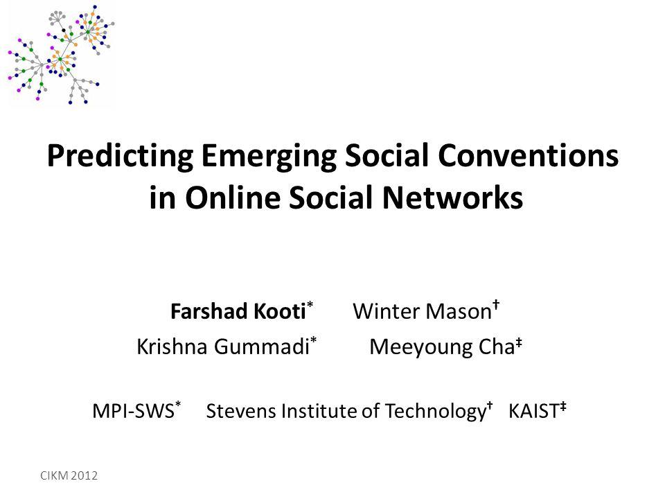 Predicting Emerging Social Conventions in Online Social Networks Farshad Kooti * Winter Mason † Krishna Gummadi * Meeyoung Cha ‡ MPI-SWS * Stevens Institute of Technology † KAIST ‡ CIKM 2012
