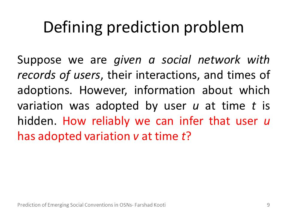 Defining prediction problem Suppose we are given a social network with records of users, their interactions, and times of adoptions.