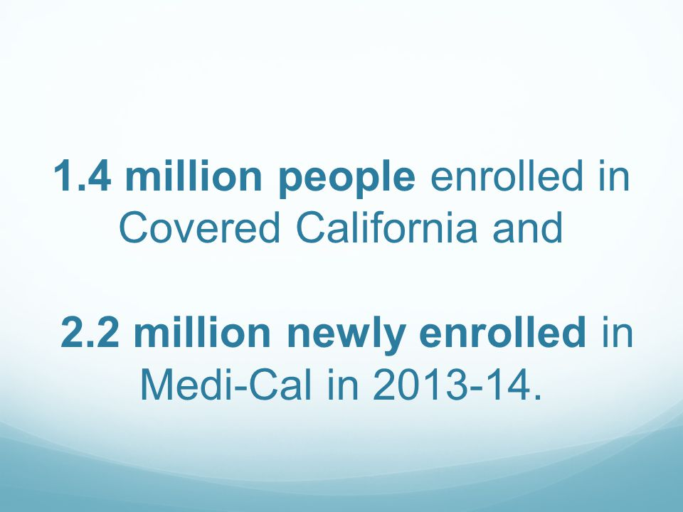1.4 million people enrolled in Covered California and 2.2 million newly enrolled in Medi-Cal in 2013-14.