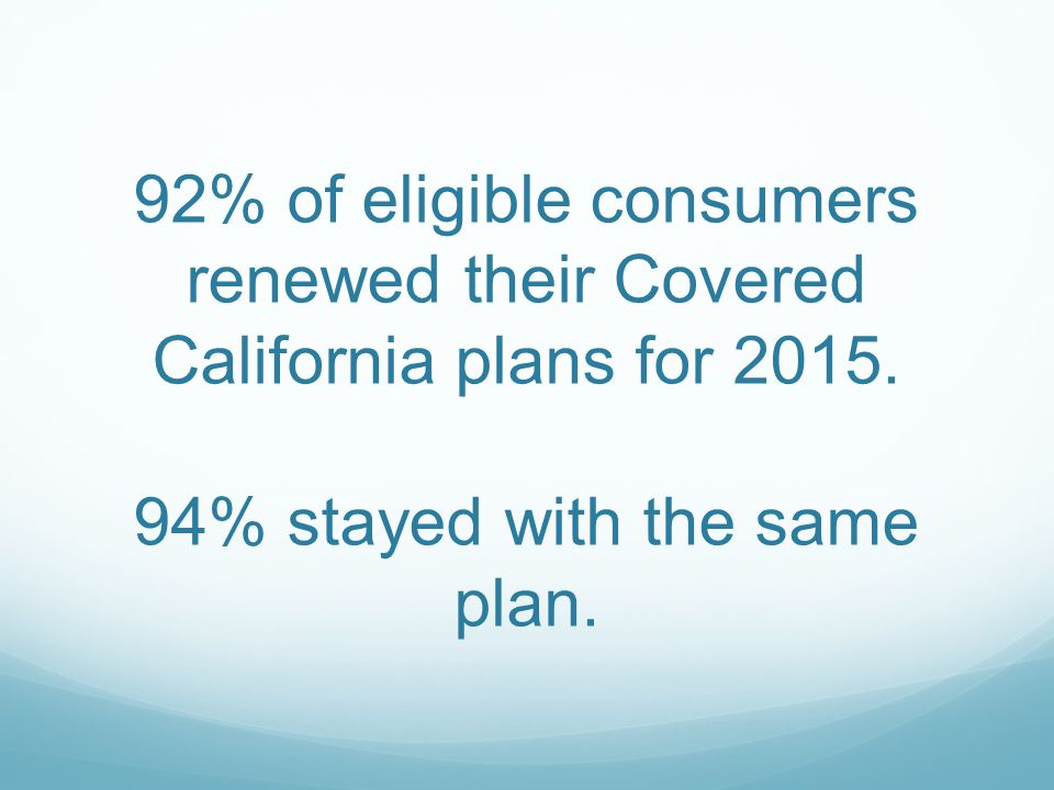92% of eligible consumers renewed their Covered California plans for 2015. 94% stayed with the same plan.