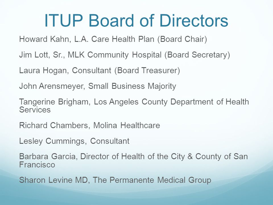 ITUP Board of Directors Howard Kahn, L.A. Care Health Plan (Board Chair) Jim Lott, Sr., MLK Community Hospital (Board Secretary) Laura Hogan, Consulta