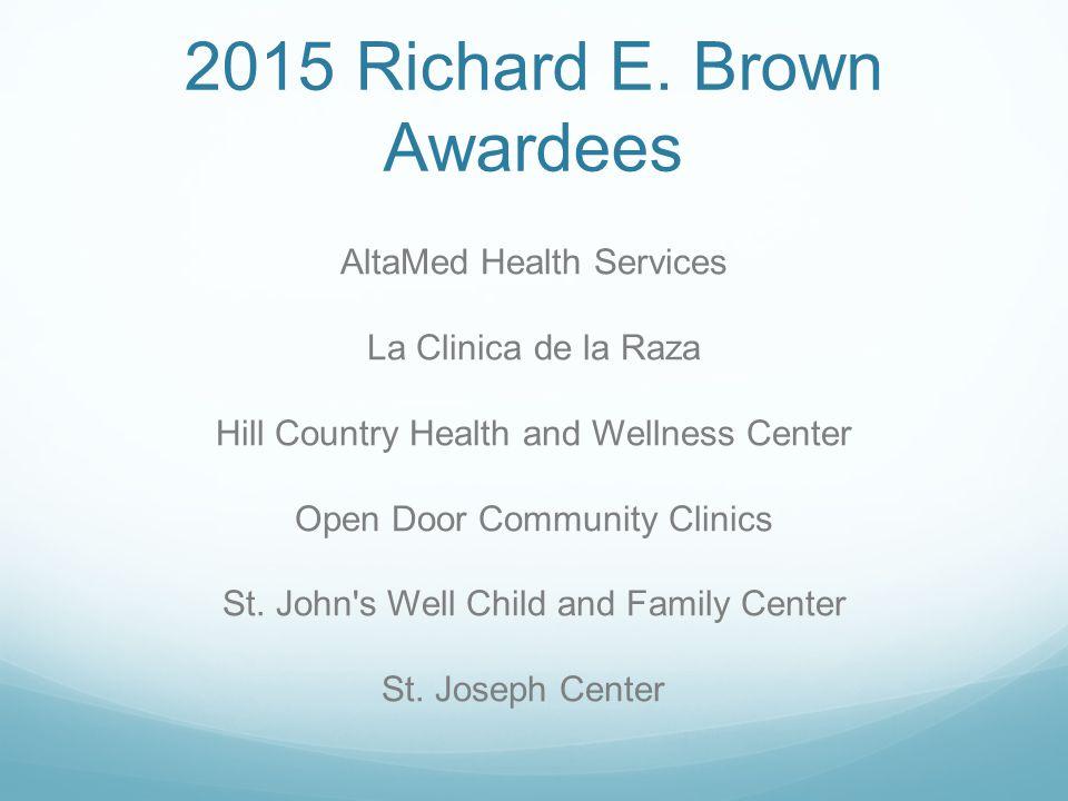 2015 Richard E. Brown Awardees AltaMed Health Services La Clinica de la Raza Hill Country Health and Wellness Center Open Door Community Clinics St. J