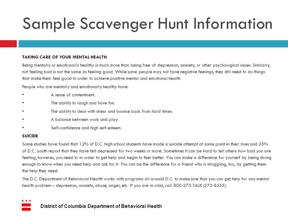 Sample Scavenger Hunt Information TAKING CARE OF YOUR MENTAL HEALTH Being mentally or emotionally healthy is much more than being free of depression, anxiety, or other psychological issues.