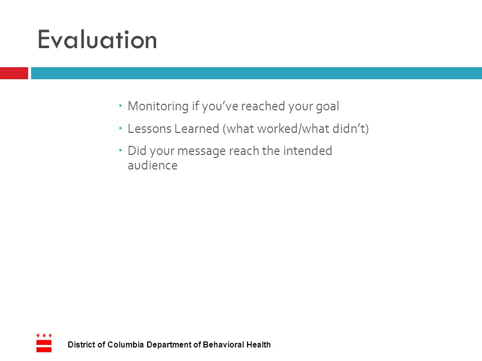 Evaluation 17 District of Columbia Department of Behavioral Health  Monitoring if you've reached your goal  Lessons Learned (what worked/what didn't)  Did your message reach the intended audience