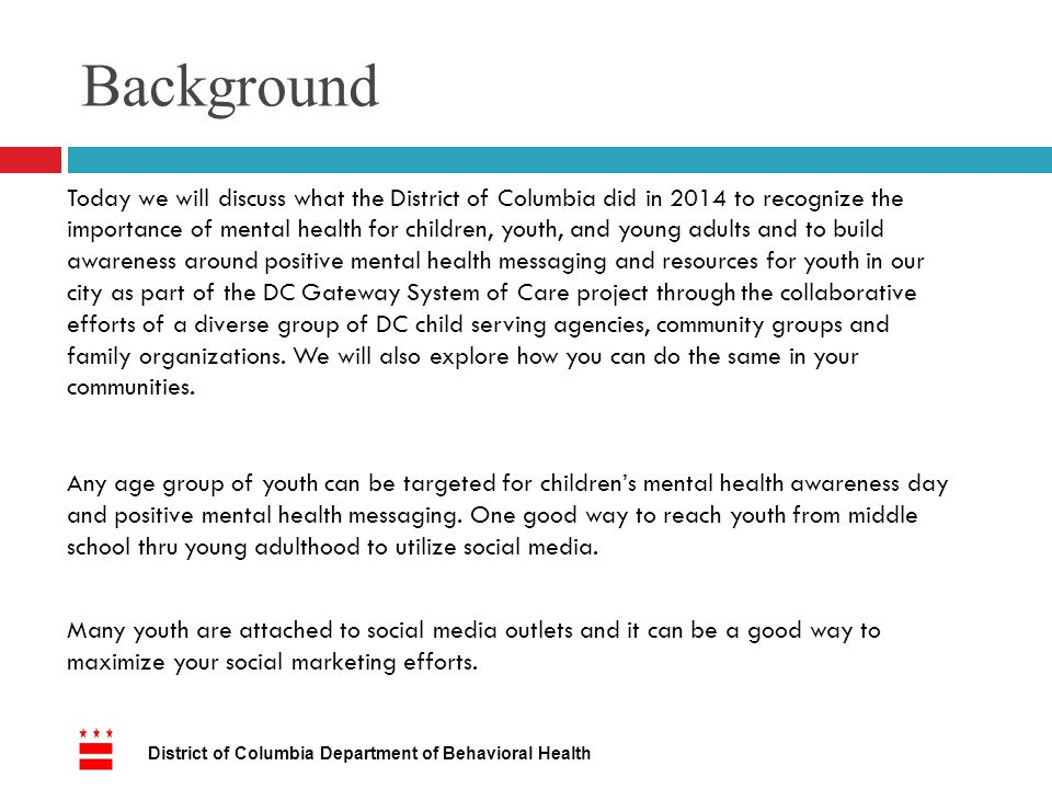 Background Today we will discuss what the District of Columbia did in 2014 to recognize the importance of mental health for children, youth, and young adults and to build awareness around positive mental health messaging and resources for youth in our city as part of the DC Gateway System of Care project through the collaborative efforts of a diverse group of DC child serving agencies, community groups and family organizations.