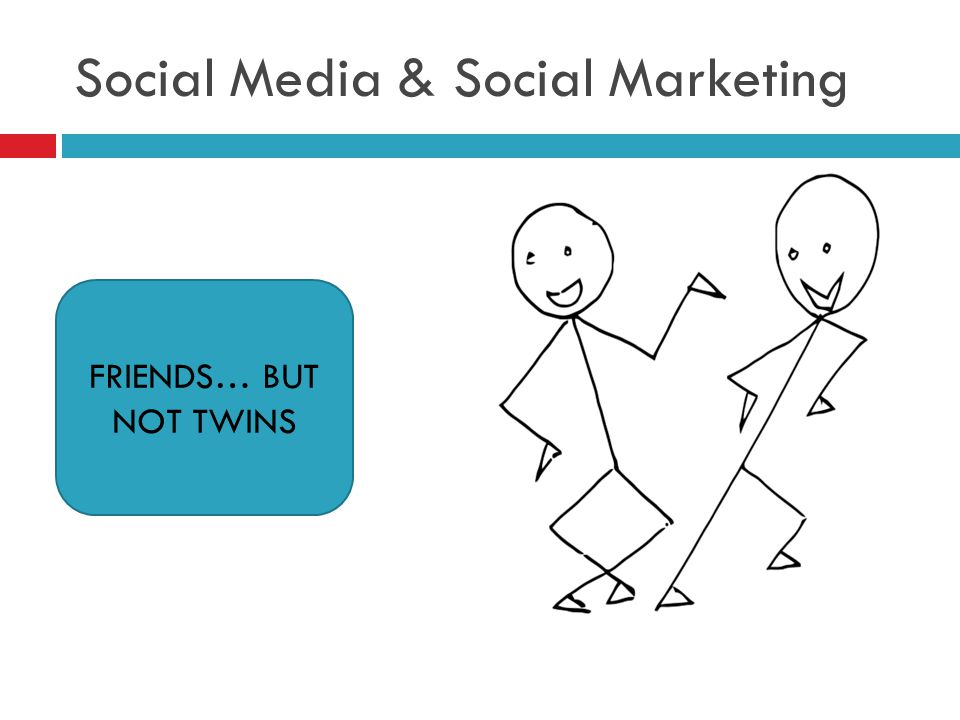 Social Media & Social Marketing Friends, but not twins FRIENDS… BUT NOT TWINS