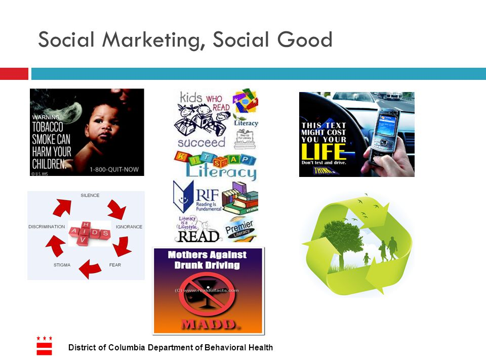 Value of Social Marketing 7 District of Columbia Department of Behavioral Health  Address social issues  Meet social needs  Garner support and awareness  Encourage social change  Public trust  Building communities  Engagement and conversation