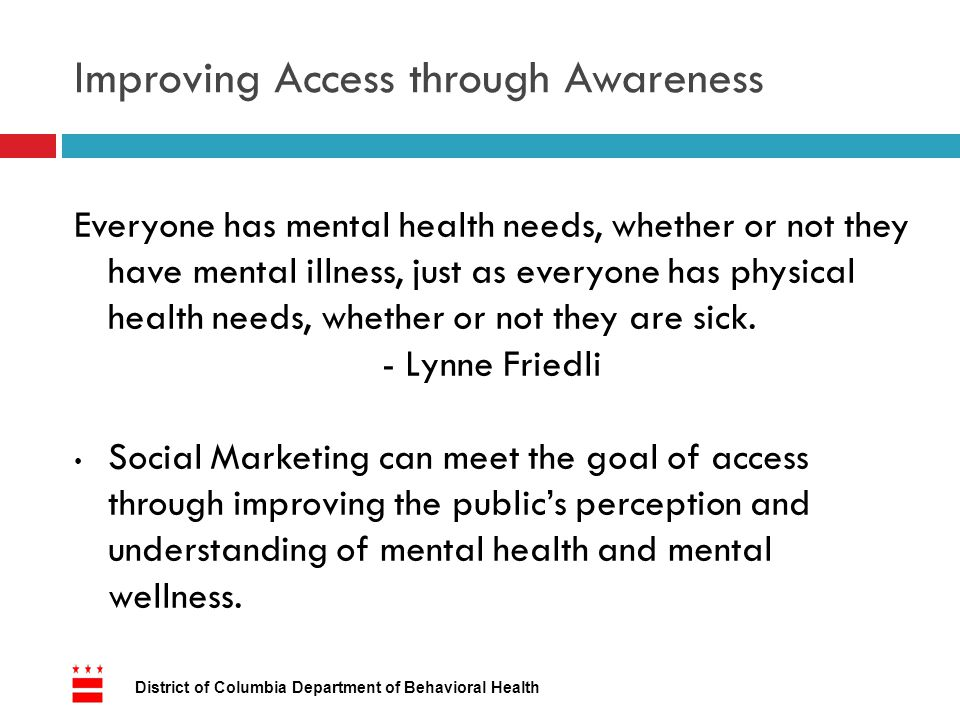 Improving Access through Awareness Everyone has mental health needs, whether or not they have mental illness, just as everyone has physical health needs, whether or not they are sick.
