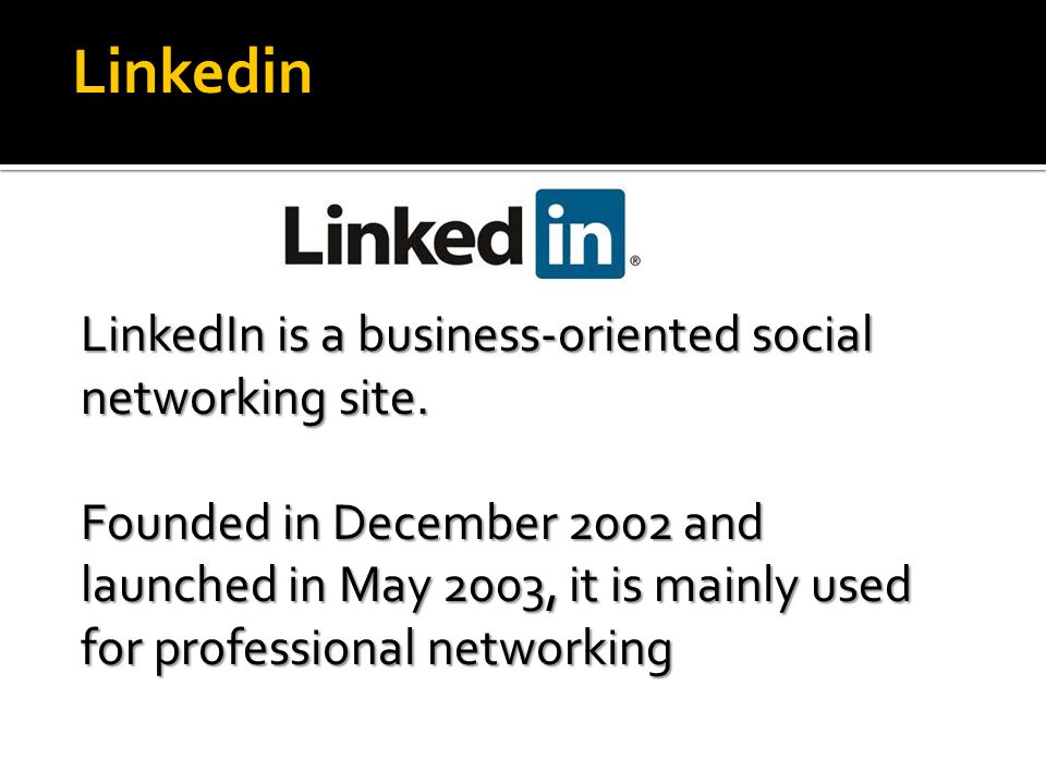 LinkedIn LinkedIn is a business-oriented social networking site. Founded in December 2002 and launched in May 2003, it is mainly used for professional