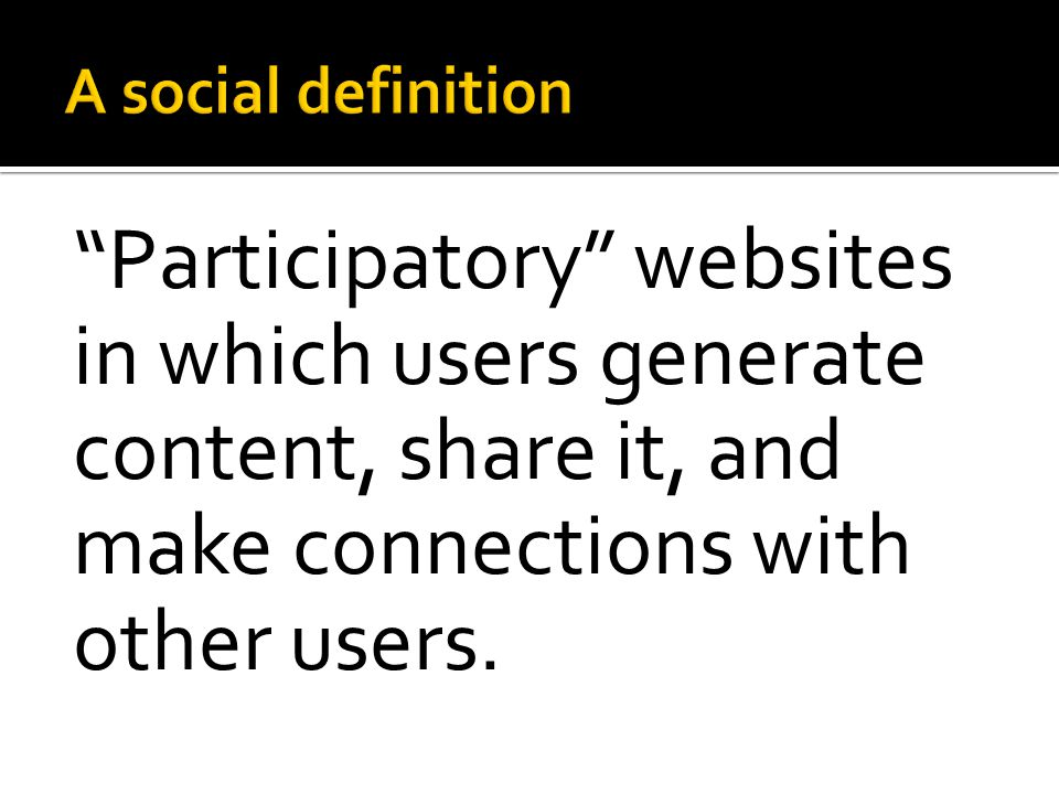 """Participatory"" websites in which users generate content, share it, and make connections with other users."