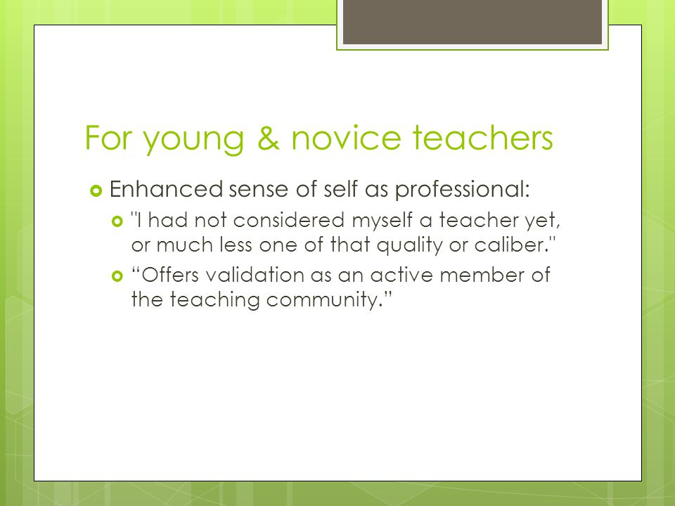 For young & novice teachers  Enhanced sense of self as professional:  I had not considered myself a teacher yet, or much less one of that quality or caliber.  Offers validation as an active member of the teaching community.