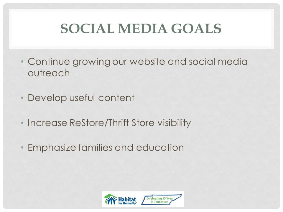 SOCIAL MEDIA GOALS Continue growing our website and social media outreach Develop useful content Increase ReStore/Thrift Store visibility Emphasize fa