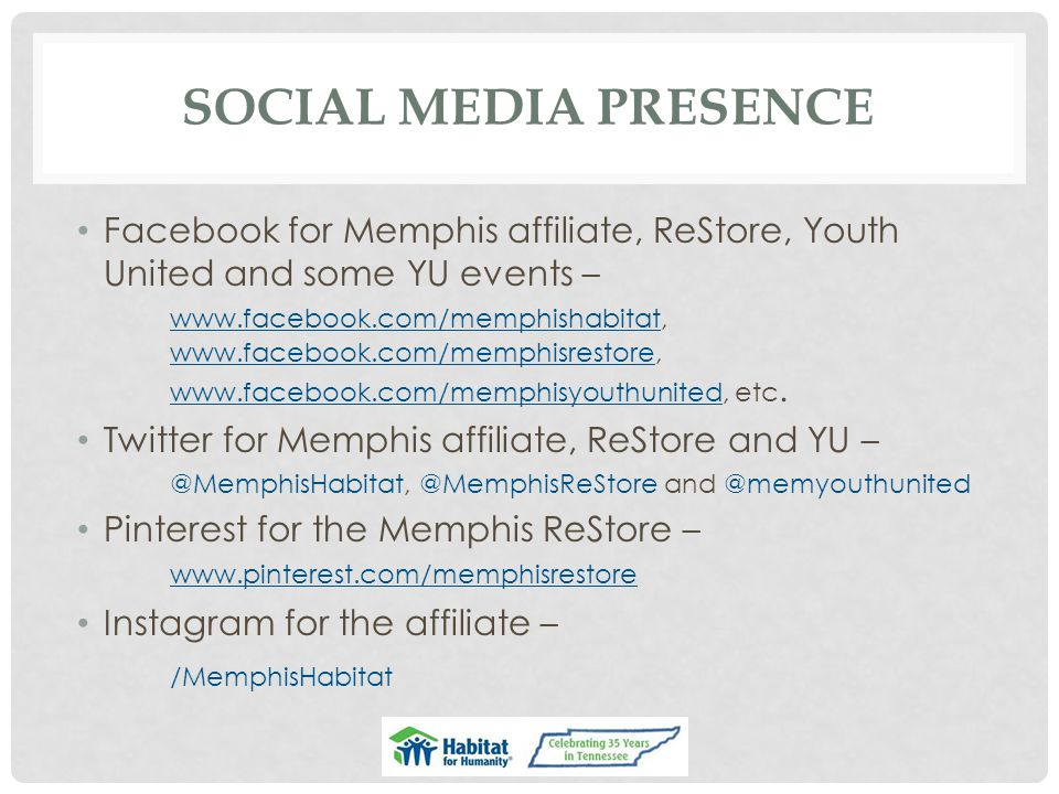 SOCIAL MEDIA PRESENCE Facebook for Memphis affiliate, ReStore, Youth United and some YU events – www.facebook.com/memphishabitat, www.facebook.com/memphisrestore, www.facebook.com/memphisyouthunited, etc.