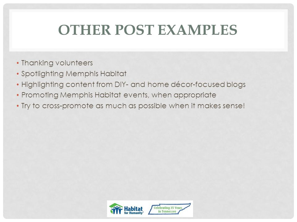 OTHER POST EXAMPLES Thanking volunteers Spotlighting Memphis Habitat Highlighting content from DIY- and home décor-focused blogs Promoting Memphis Habitat events, when appropriate Try to cross-promote as much as possible when it makes sense!