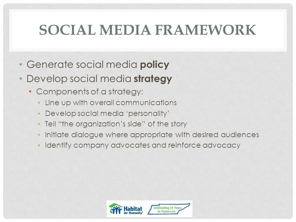 SOCIAL MEDIA FRAMEWORK Generate social media policy Develop social media strategy Components of a strategy: Line up with overall communications Develop social media 'personality' Tell the organization's side of the story Initiate dialogue where appropriate with desired audiences Identify company advocates and reinforce advocacy