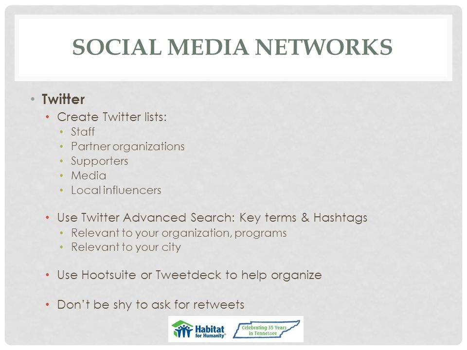 SOCIAL MEDIA NETWORKS Twitter Create Twitter lists: Staff Partner organizations Supporters Media Local influencers Use Twitter Advanced Search: Key te