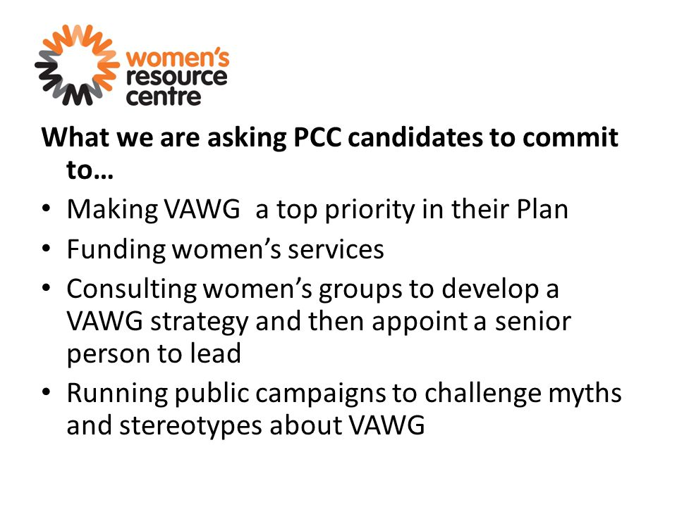 What we are asking PCC candidates to commit to… Making VAWG a top priority in their Plan Funding women's services Consulting women's groups to develop