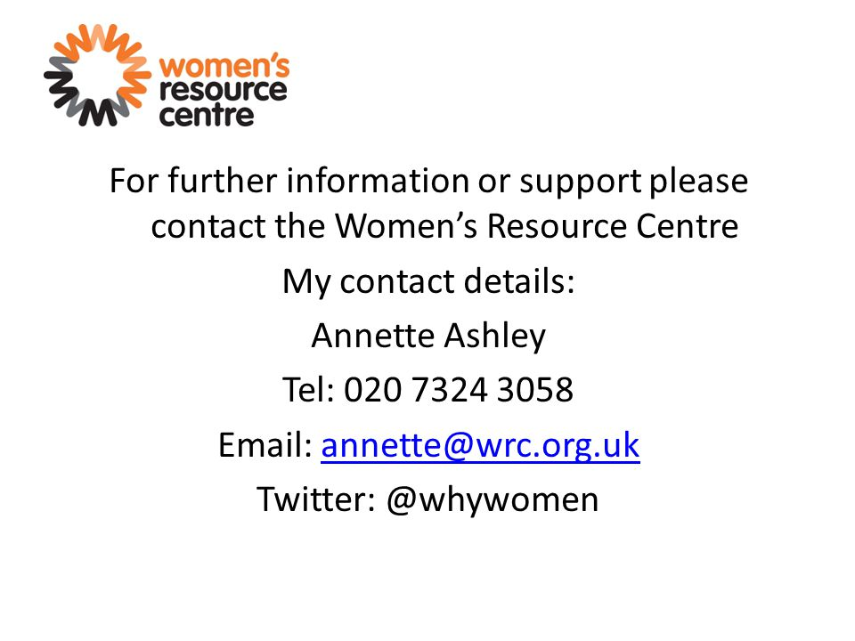 For further information or support please contact the Women's Resource Centre My contact details: Annette Ashley Tel: 020 7324 3058 Email: annette@wrc.org.ukannette@wrc.org.uk Twitter: @whywomen