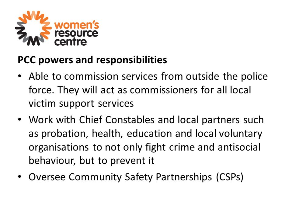 PCC powers and responsibilities Able to commission services from outside the police force. They will act as commissioners for all local victim support