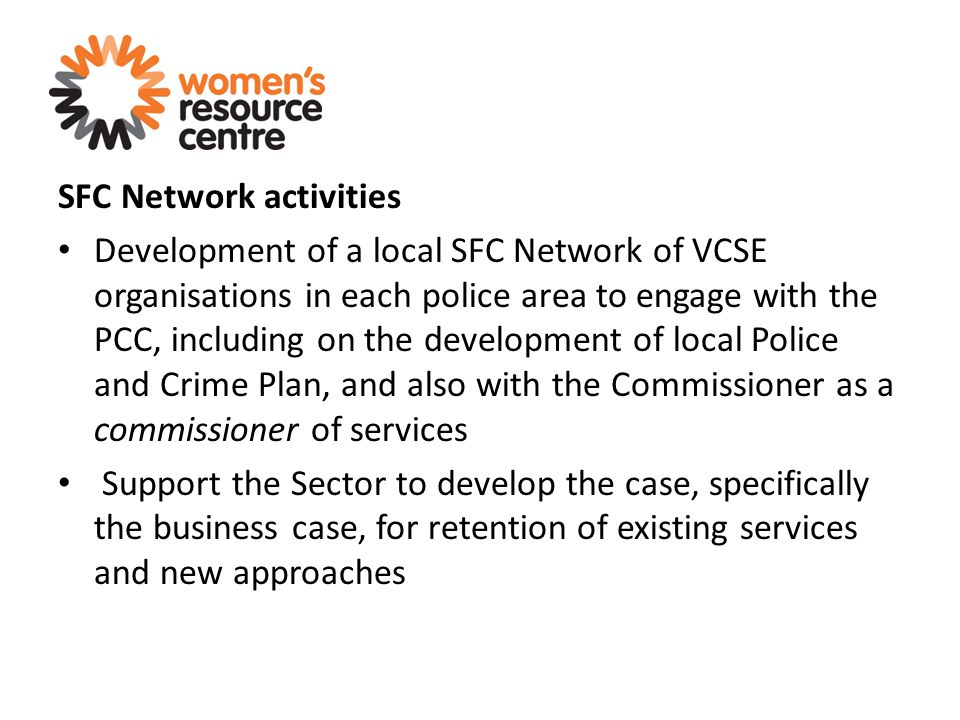 SFC Network activities Development of a local SFC Network of VCSE organisations in each police area to engage with the PCC, including on the development of local Police and Crime Plan, and also with the Commissioner as a commissioner of services Support the Sector to develop the case, specifically the business case, for retention of existing services and new approaches