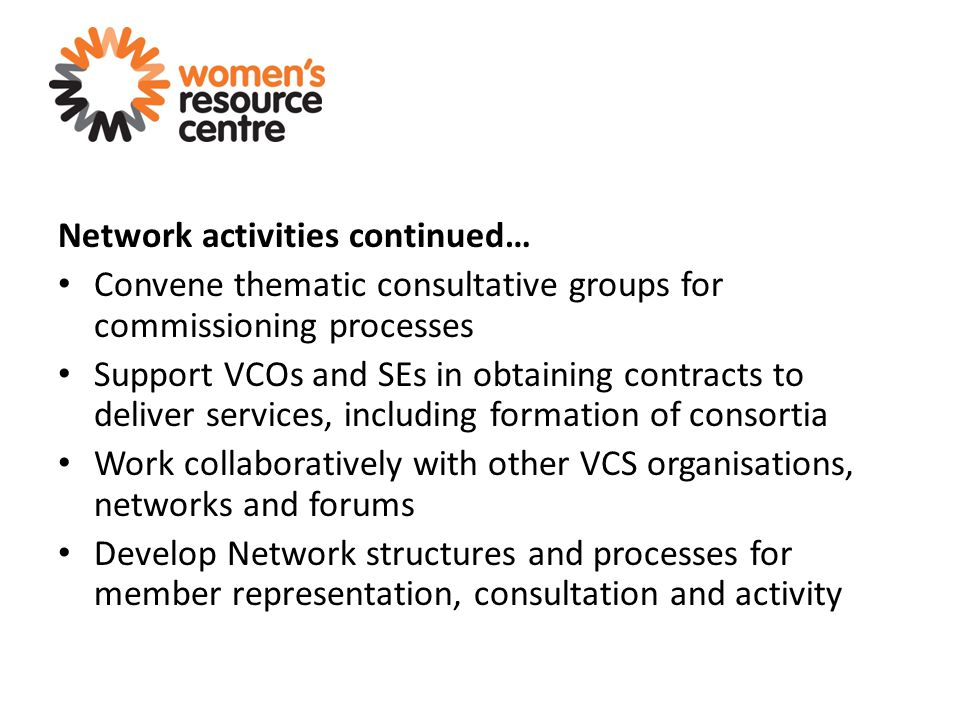 Network activities continued… Convene thematic consultative groups for commissioning processes Support VCOs and SEs in obtaining contracts to deliver services, including formation of consortia Work collaboratively with other VCS organisations, networks and forums Develop Network structures and processes for member representation, consultation and activity