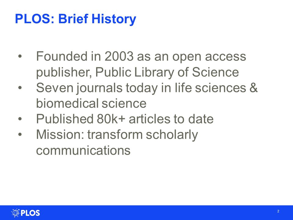 2 PLOS: Brief History Founded in 2003 as an open access publisher, Public Library of Science Seven journals today in life sciences & biomedical science Published 80k+ articles to date Mission: transform scholarly communications