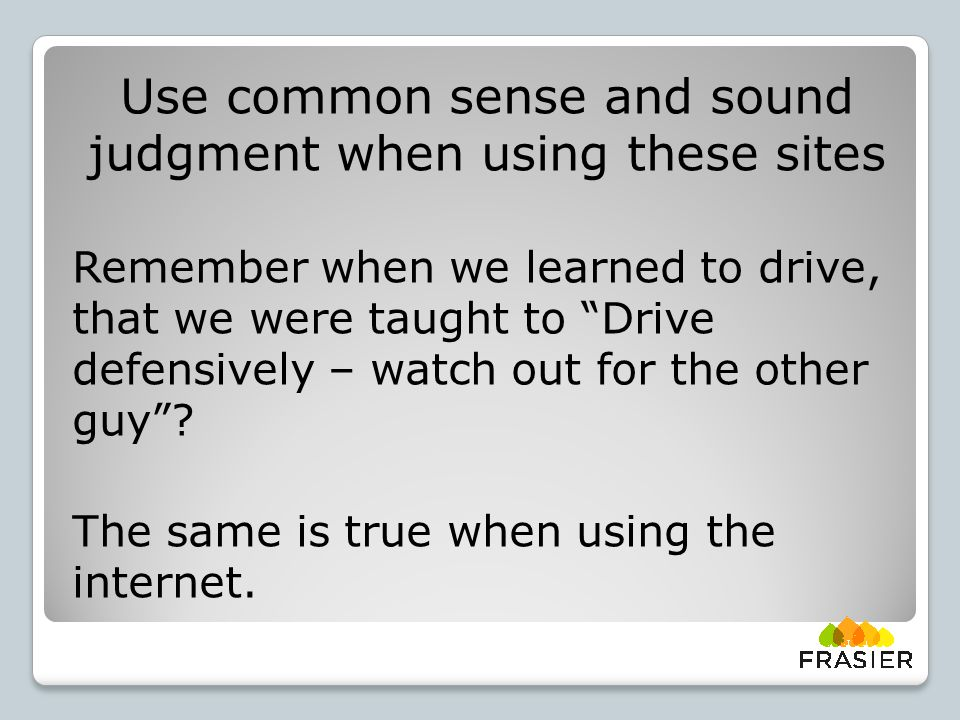 Use common sense and sound judgment when using these sites Remember when we learned to drive, that we were taught to Drive defensively – watch out for the other guy .