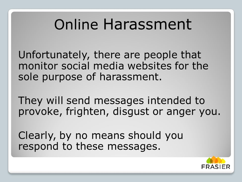 Online Harassment Unfortunately, there are people that monitor social media websites for the sole purpose of harassment.