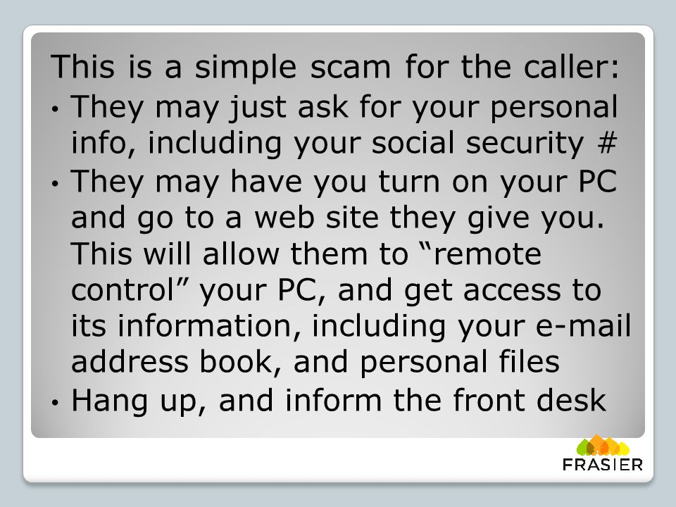 This is a simple scam for the caller: They may just ask for your personal info, including your social security # They may have you turn on your PC and go to a web site they give you.