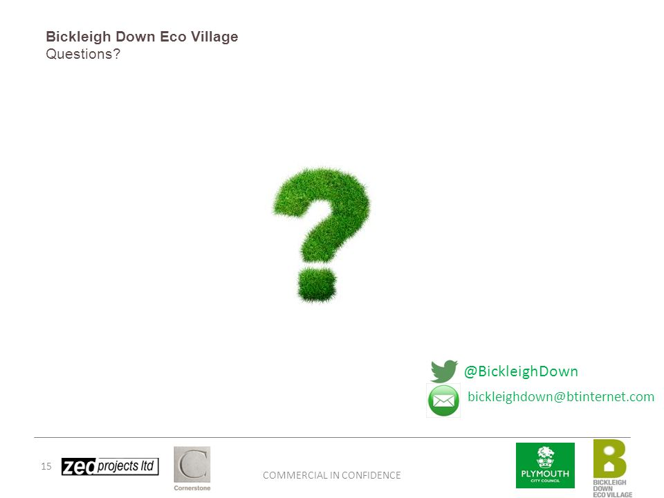 COMMERCIAL IN CONFIDENCE 15 Bickleigh Down Eco Village Questions? @BickleighDown bickleighdown@btinternet.com