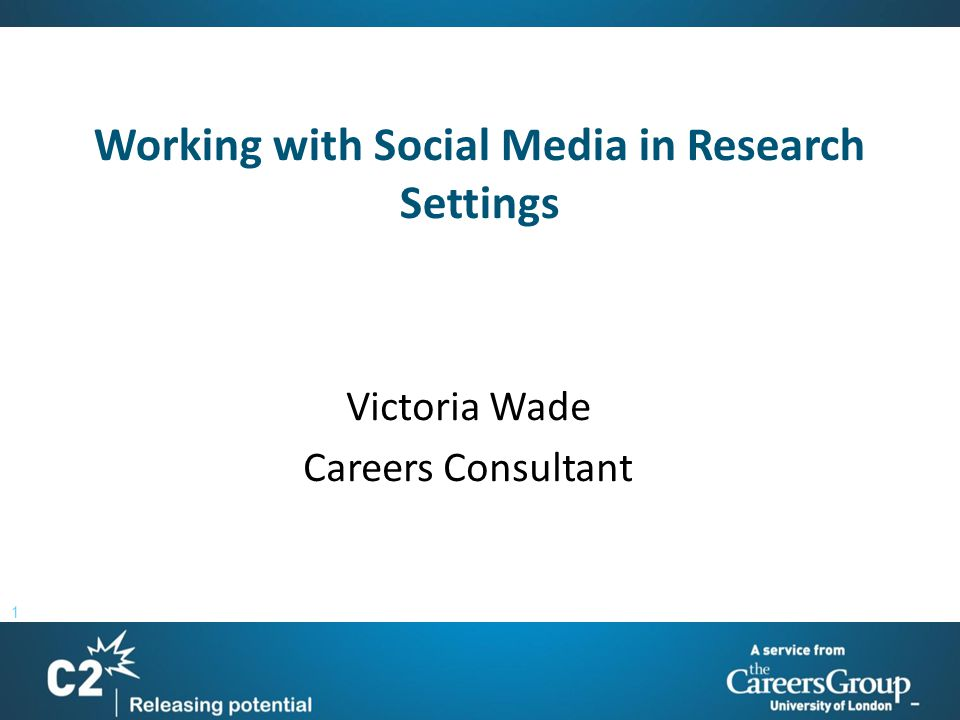 1 Working with Social Media in Research Settings Victoria Wade Careers Consultant