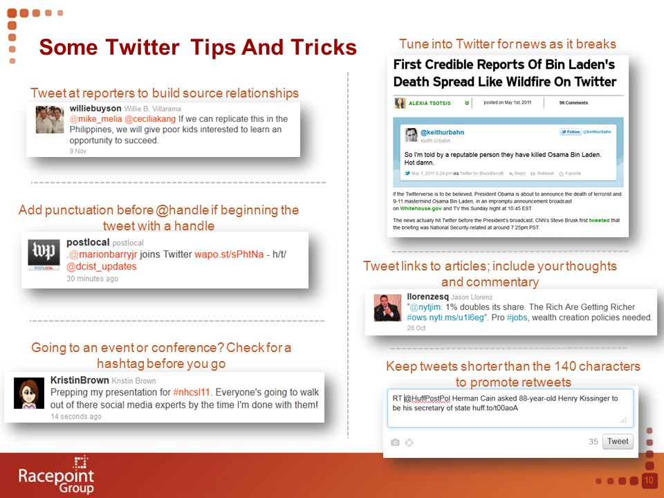 Some Twitter Tips And Tricks 10 Tune into Twitter for news as it breaks Add punctuation before @handle if beginning the tweet with a handle Going to an event or conference.