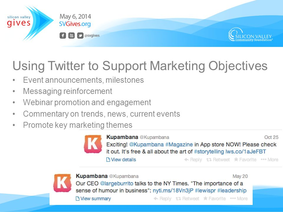 Using Twitter to Support Marketing Objectives Event announcements, milestones Messaging reinforcement Webinar promotion and engagement Commentary on trends, news, current events Promote key marketing themes