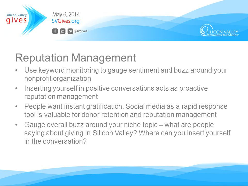 Reputation Management Use keyword monitoring to gauge sentiment and buzz around your nonprofit organization Inserting yourself in positive conversations acts as proactive reputation management People want instant gratification.