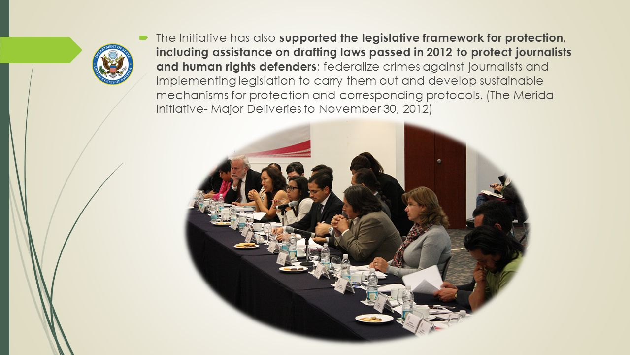  The Initiative has also supported the legislative framework for protection, including assistance on drafting laws passed in 2012 to protect journalists and human rights defenders ; federalize crimes against journalists and implementing legislation to carry them out and develop sustainable mechanisms for protection and corresponding protocols.