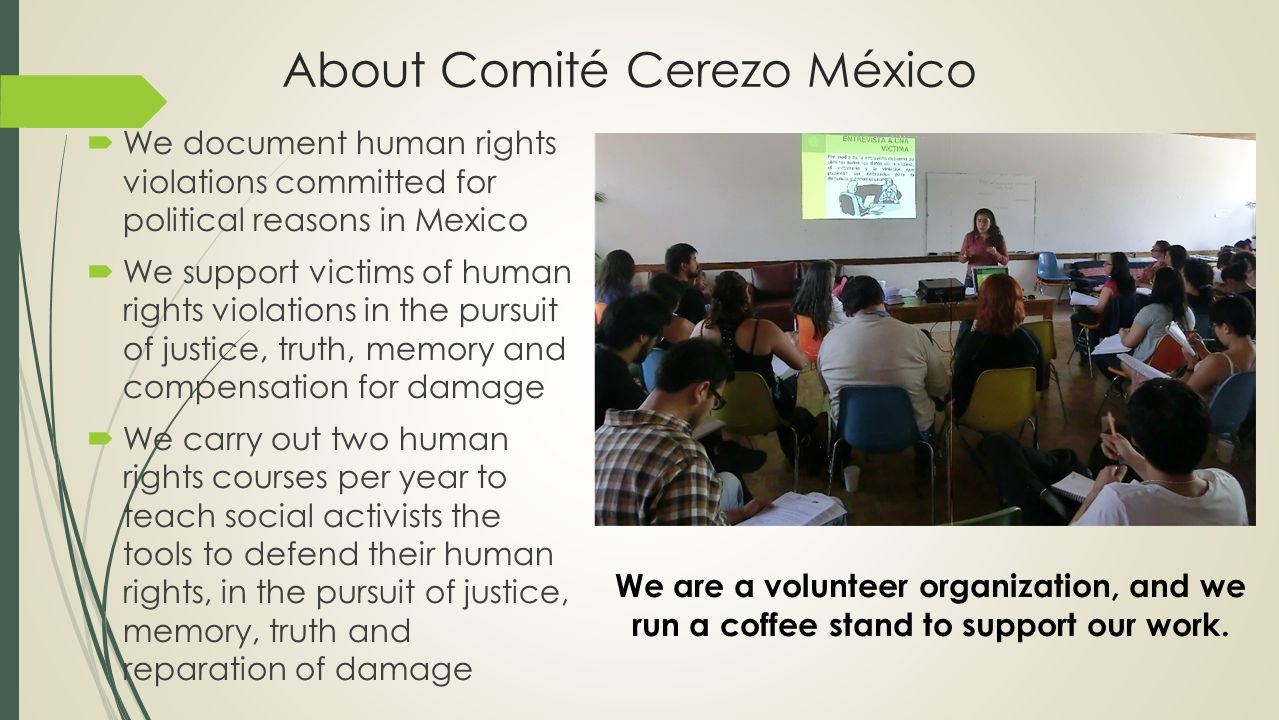 About Comité Cerezo México  We document human rights violations committed for political reasons in Mexico  We support victims of human rights violations in the pursuit of justice, truth, memory and compensation for damage  We carry out two human rights courses per year to teach social activists the tools to defend their human rights, in the pursuit of justice, memory, truth and reparation of damage We are a volunteer organization, and we run a coffee stand to support our work.