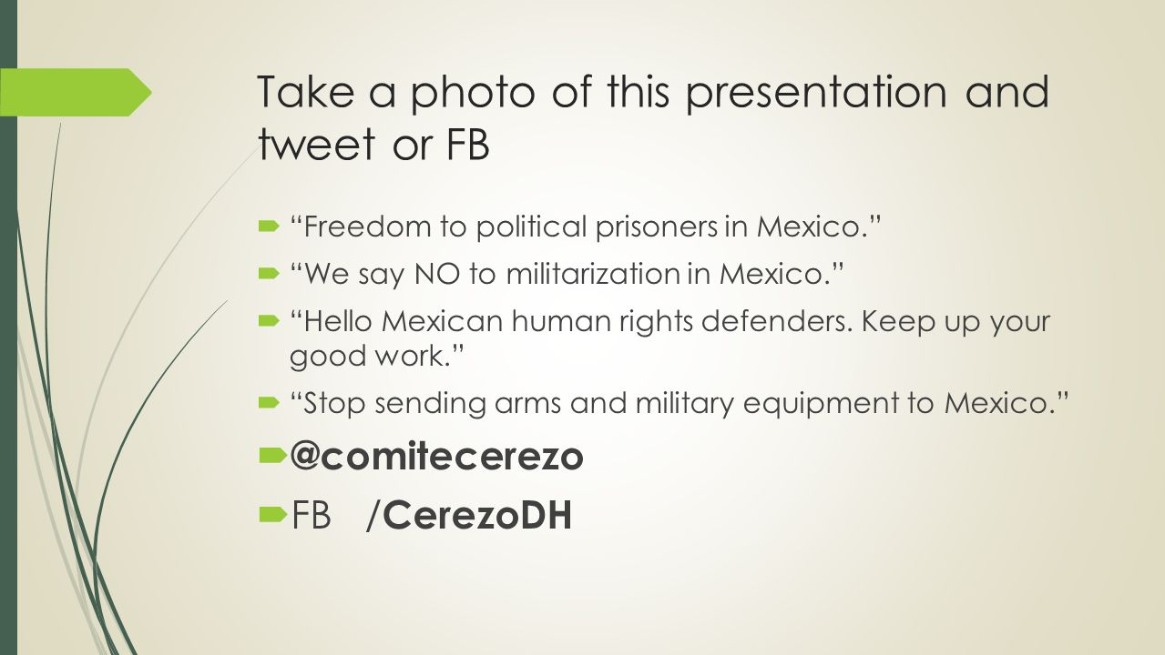 Take a photo of this presentation and tweet or FB  Freedom to political prisoners in Mexico.  We say NO to militarization in Mexico.  Hello Mexican human rights defenders.