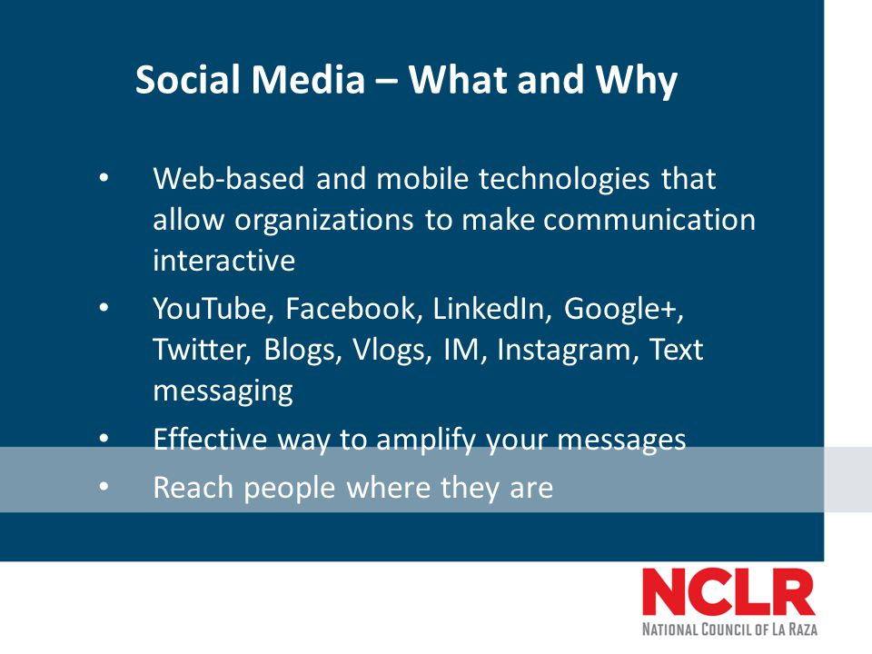 Social Media – What and Why Web-based and mobile technologies that allow organizations to make communication interactive YouTube, Facebook, LinkedIn, Google+, Twitter, Blogs, Vlogs, IM, Instagram, Text messaging Effective way to amplify your messages Reach people where they are