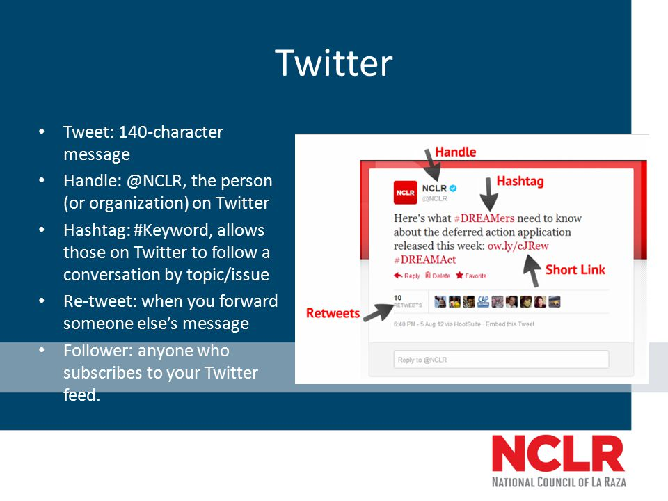 Twitter Tweet: 140-character message Handle: @NCLR, the person (or organization) on Twitter Hashtag: #Keyword, allows those on Twitter to follow a conversation by topic/issue Re-tweet: when you forward someone else's message Follower: anyone who subscribes to your Twitter feed.