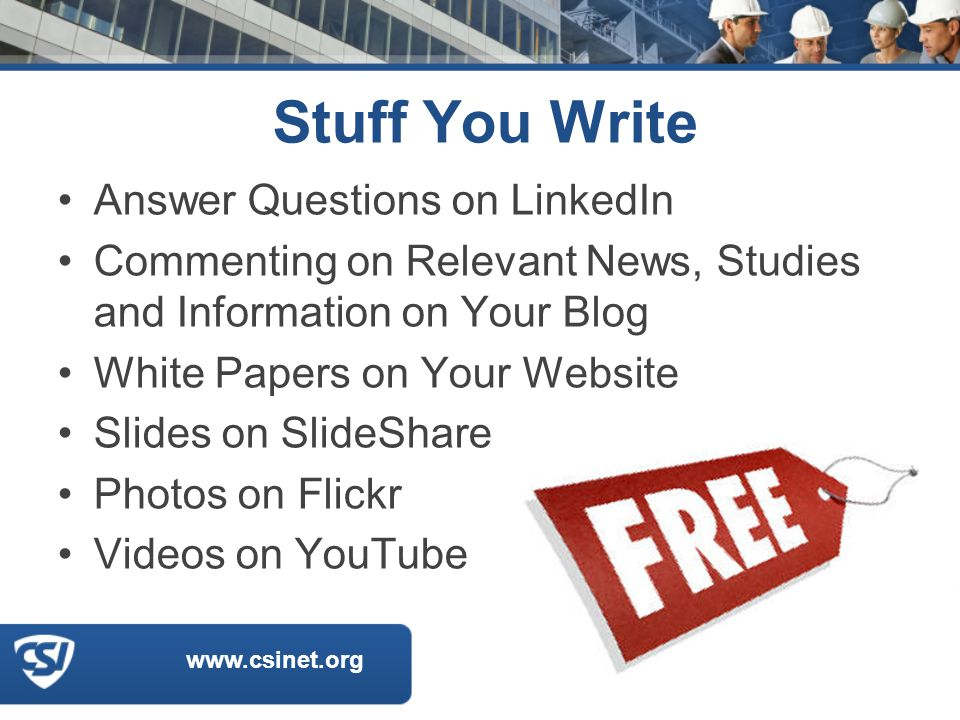 www.csinet.org Stuff You Write Answer Questions on LinkedIn Commenting on Relevant News, Studies and Information on Your Blog White Papers on Your Website Slides on SlideShare Photos on Flickr Videos on YouTube