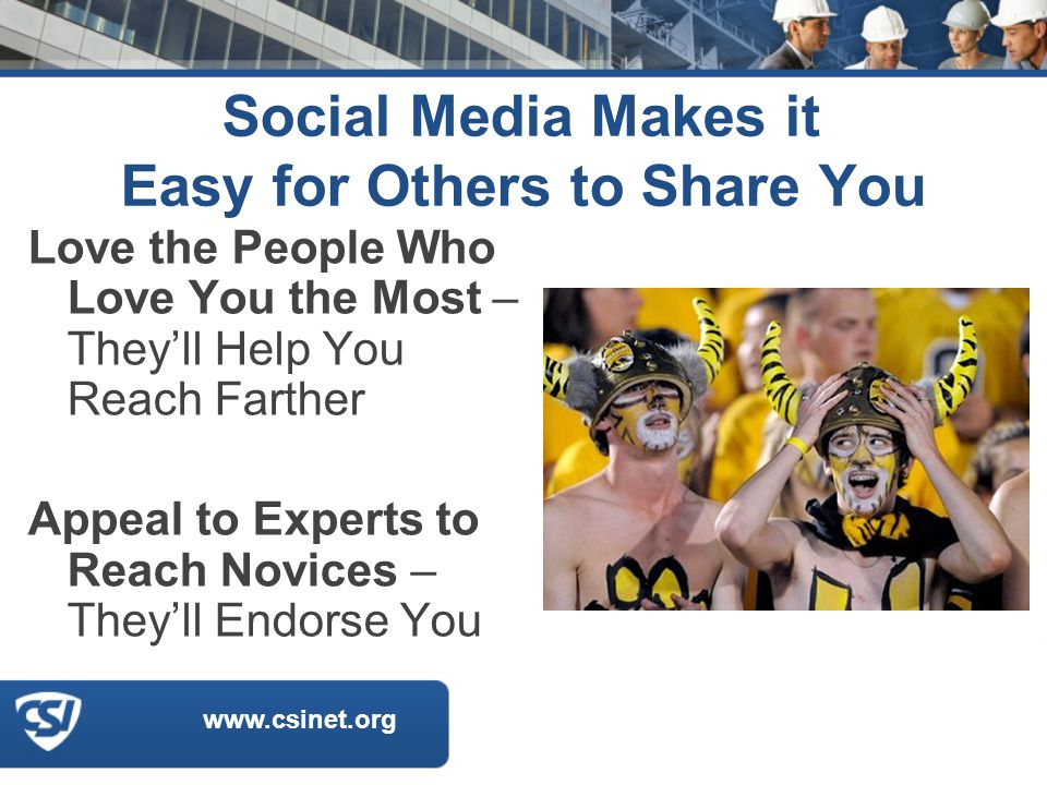 www.csinet.org Social Media Makes it Easy for Others to Share You Love the People Who Love You the Most – They'll Help You Reach Farther Appeal to Experts to Reach Novices – They'll Endorse You