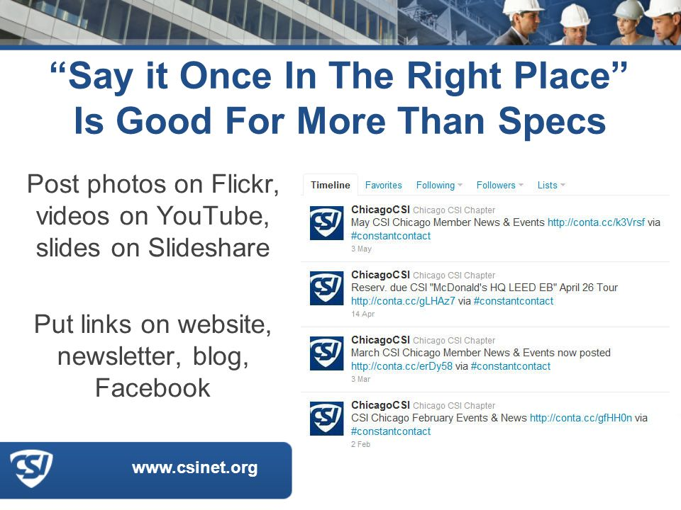 www.csinet.org Say it Once In The Right Place Is Good For More Than Specs Post photos on Flickr, videos on YouTube, slides on Slideshare Put links on website, newsletter, blog, Facebook