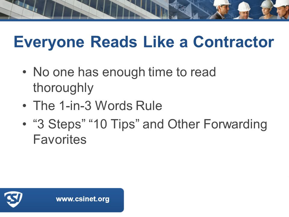 www.csinet.org Everyone Reads Like a Contractor No one has enough time to read thoroughly The 1-in-3 Words Rule 3 Steps 10 Tips and Other Forwarding Favorites