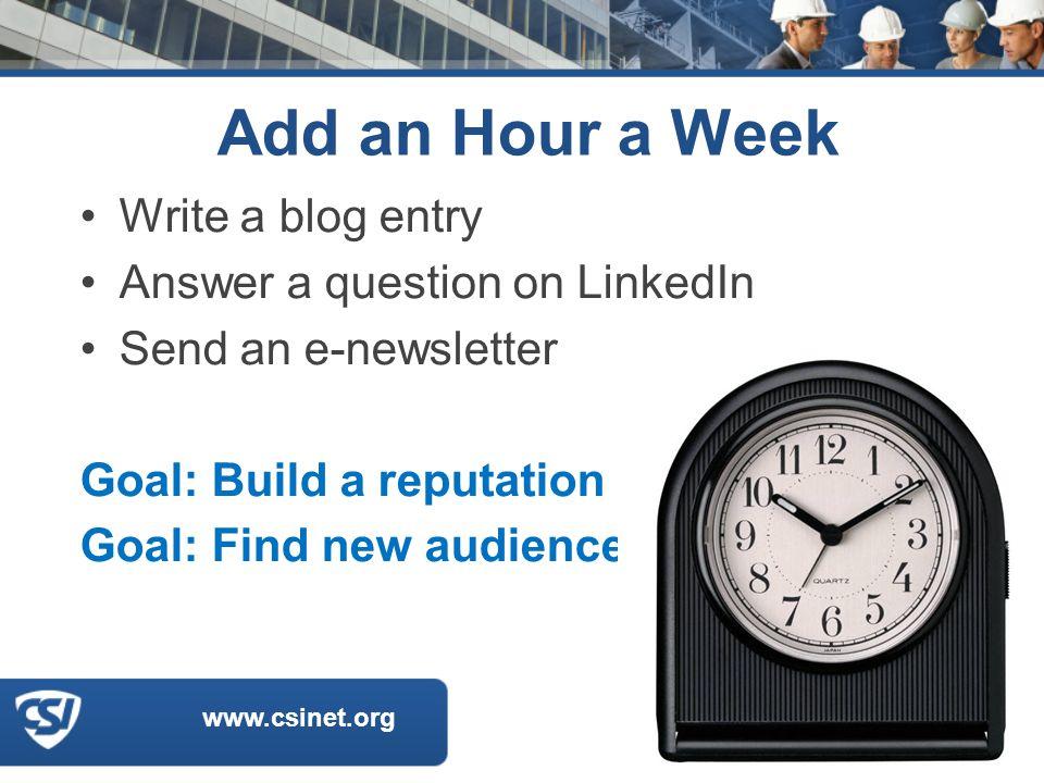 www.csinet.org Add an Hour a Week Write a blog entry Answer a question on LinkedIn Send an e-newsletter Goal: Build a reputation Goal: Find new audiences