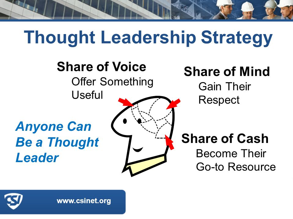www.csinet.org Thought Leadership Strategy Share of Voice Offer Something Useful Share of Mind Gain Their Respect Share of Cash Become Their Go-to Resource Anyone Can Be a Thought Leader